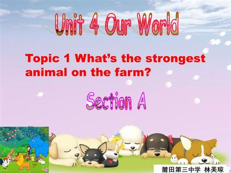 Topic 1 What's the strongest animal on the farm? 莆田第三中学 林美琼.