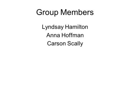 Group Members Lyndsay Hamilton Anna Hoffman Carson Scally.