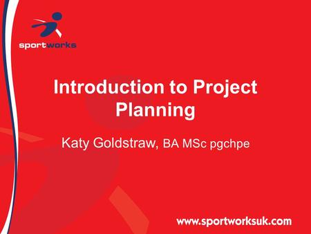 Introduction to Project Planning Katy Goldstraw, BA MSc pgchpe.