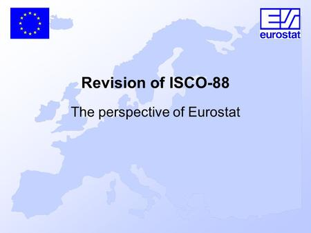 Revision of ISCO-88 The perspective of Eurostat. ISCO 88, ISCO 2008 and the Development of the ESeC, BUDAPEST 9 DECEMBER 2005 Topics General objectives.