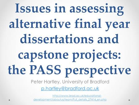 Issues in assessing alternative final year dissertations and capstone projects: the PASS perspective Peter Hartley, University of Bradford