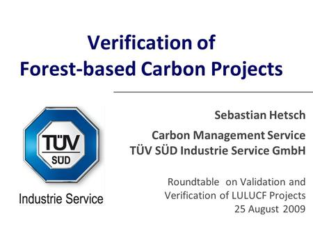 Verification of Forest-based Carbon Projects Sebastian Hetsch Carbon Management Service TÜV SÜD Industrie Service GmbH Roundtable on Validation and Verification.