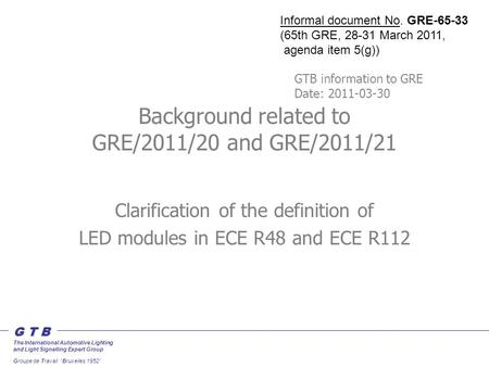 "G T B The International Automotive Lighting and Light Signalling Expert Group Groupe de Travail ""Bruxelles 1952"" Background related to GRE/2011/20 and."