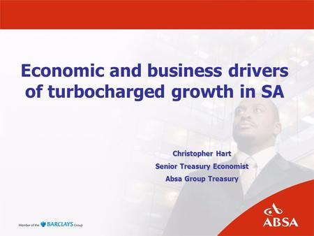 Economic and business drivers of turbocharged growth in SA Christopher Hart Senior Treasury Economist Absa Group Treasury.