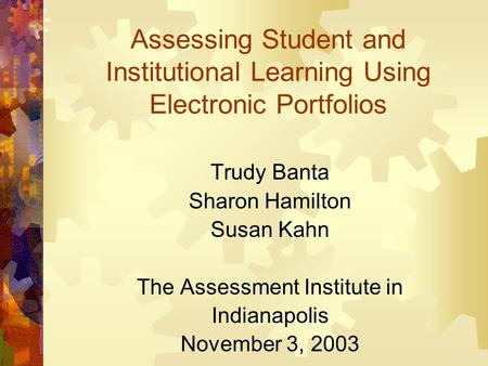 Assessing Student and Institutional Learning Using Electronic Portfolios Trudy Banta Sharon Hamilton Susan Kahn The Assessment Institute in Indianapolis.