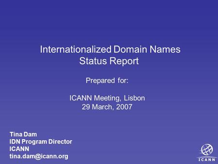 Internationalized Domain Names Status Report Prepared for: ICANN Meeting, Lisbon 29 March, 2007 Tina Dam IDN Program Director ICANN