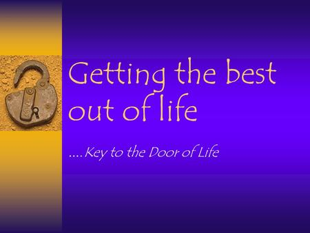 Getting the best out of life …. Key to the Door of Life.