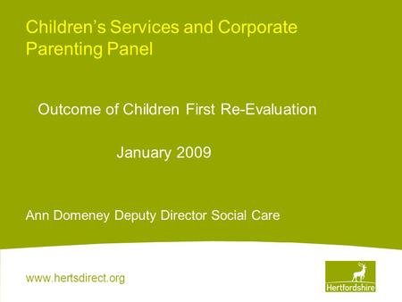 Www.hertsdirect.org Children's Services and Corporate Parenting Panel Outcome of Children First Re-Evaluation January 2009 Ann Domeney Deputy Director.