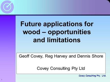 Covey Consulting Pty. Ltd. Future applications for wood – opportunities and limitations Geoff Covey, Reg Harvey and Dennis Shore Covey Consulting Pty Ltd.