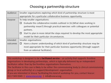 Choosing a partnership structure Audience Smaller organisations exploring which kind of partnership structure is most appropriate for a particular collaborative.