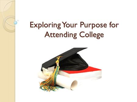 Exploring Your Purpose for Attending College. The College Experience Why college is important to our society Higher standard of living Level playing field.