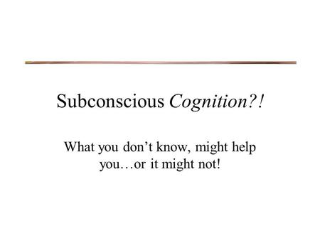 Subconscious Cognition?! What you don't know, might help you…or it might not!