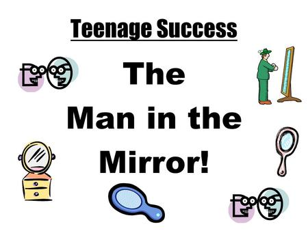 Teenage Success The Man in the Mirror!. The Man in the Mirror I'm starting with the man in the mirror I'm asking him to change his ways And no message.
