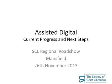 Assisted Digital Current Progress and Next Steps SCL Regional Roadshow Mansfield 26th November 2013.