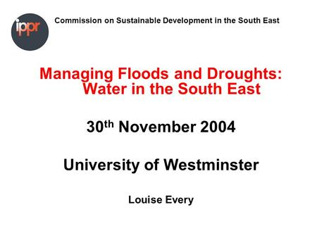 Commission on Sustainable Development in the South East Managing Floods and Droughts: Water in the South East 30 th November 2004 University of Westminster.