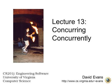 David Evans  CS201j: Engineering Software University of Virginia Computer Science Lecture 13: Concurring Concurrently.