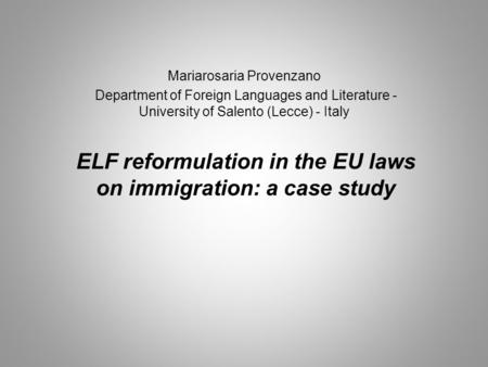 ELF reformulation in the EU laws on immigration: a case study Mariarosaria Provenzano Department of Foreign Languages and Literature - University of Salento.