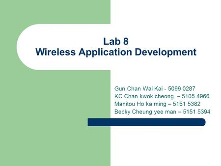 Lab 8 Wireless Application Development Gun Chan Wai Kai - 5099 0287 KC Chan kwok cheong – 5105 4966 Manitou Ho ka ming – 5151 5382 Becky Cheung yee man.
