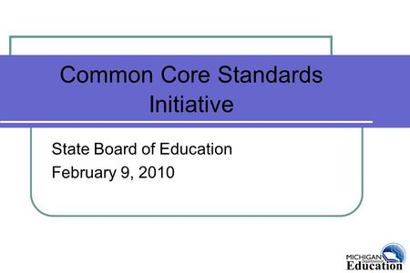 Common Core Standards Initiative State Board of Education February 9, 2010.