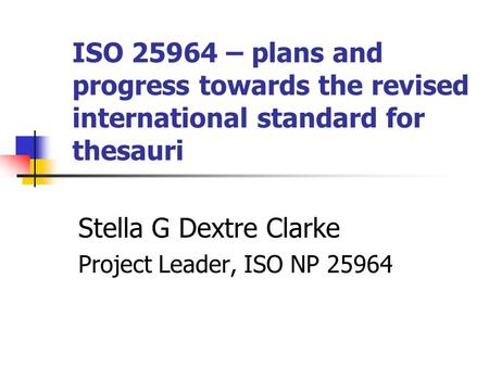 ISO 25964 – plans and progress towards the revised international standard for thesauri Stella G Dextre Clarke Project Leader, ISO NP 25964.
