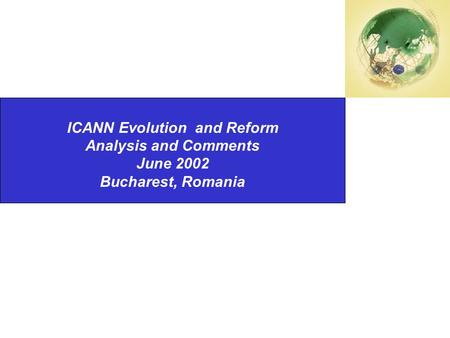 Second National Summit on International Internet Governance Changes ISOCNZ ICANN Evolution and Reform Analysis and Comments June 2002 Bucharest, Romania.
