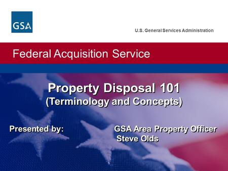 Federal Acquisition Service U.S. General Services Administration Presented by: GSA Area Property Officer Steve Olds Property Disposal 101 (Terminology.