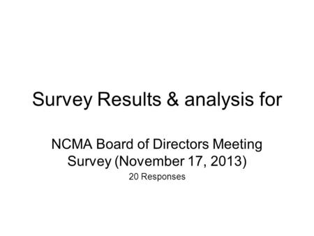 Survey Results & analysis for NCMA Board of Directors Meeting Survey (November 17, 2013) 20 Responses.