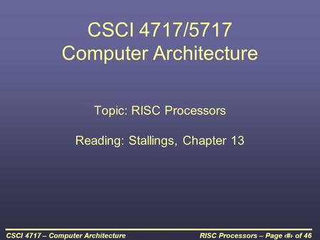 RISC Processors – Page 1 of 46CSCI 4717 – Computer Architecture CSCI 4717/5717 Computer Architecture Topic: RISC Processors Reading: Stallings, Chapter.