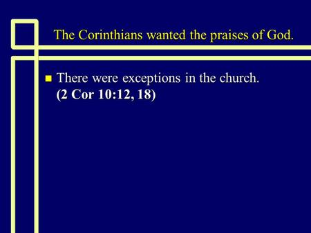 The Corinthians wanted the praises of God. n There were exceptions in the church. (2 Cor 10:12, 18)