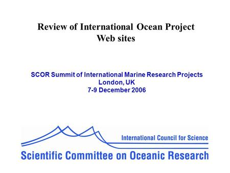 Review of International Ocean Project Web sites SCOR Summit of International Marine Research Projects London, UK 7-9 December 2006.