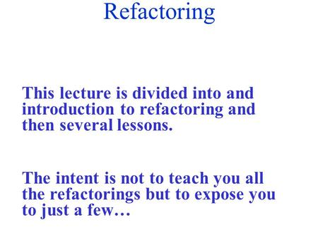 Refactoring This lecture is divided into and introduction to refactoring and then several lessons. The intent is not to teach you all the refactorings.