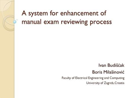 A system for enhancement of manual exam reviewing process Ivan Budišćak Boris Milašinović Faculty of Electrical Engineering and Computing University of.