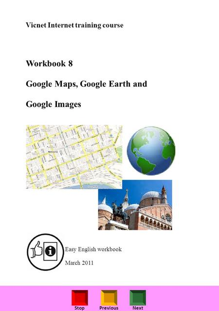 StopPreviousNext Vicnet Internet training course Workbook 8 Google Maps, Google Earth and Google Images Easy English workbook March 2011.