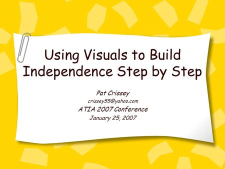 Using Visuals to Build Independence Step by Step Pat Crissey ATIA 2007 Conference January 25, 2007.