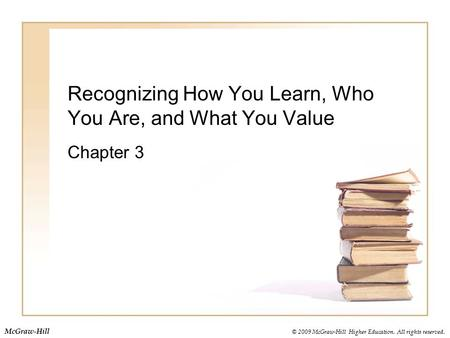© 2009 McGraw-Hill Higher Education. All rights reserved. McGraw-Hill Recognizing How You Learn, Who You Are, and What You Value Chapter 3.