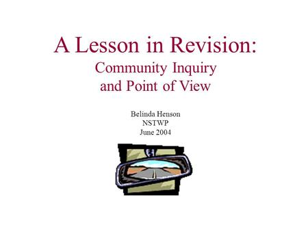 A Lesson in Revision: Community Inquiry and Point of View Belinda Henson NSTWP June 2004.