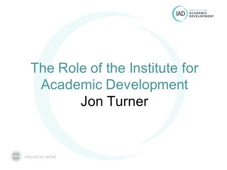 The Role of the Institute for Academic Development Jon Turner.
