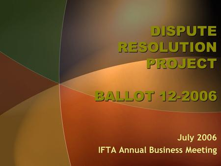 DISPUTE RESOLUTION PROJECT BALLOT 12-2006 July 2006 IFTA Annual Business Meeting.