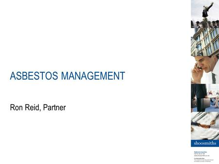 ASBESTOS MANAGEMENT Ron Reid, Partner. better value | best answers | less hassle What is Asbestos? Asbestos is the name used for a range of natural minerals.