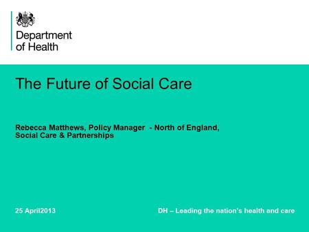 The Future of Social Care Rebecca Matthews, Policy Manager - North of England, Social Care & Partnerships 25 April2013 DH – Leading the nation's health.