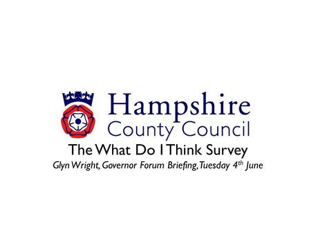 The What Do I Think Survey Glyn Wright, Governor Forum Briefing, Tuesday 4 th June.