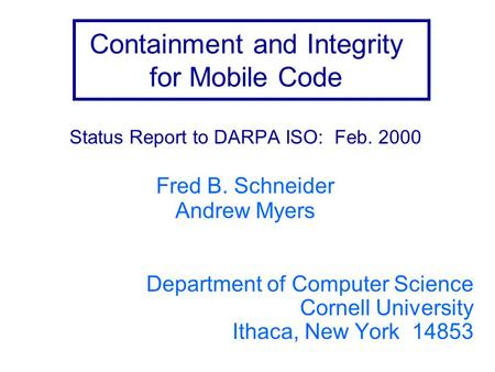 Containment and Integrity for Mobile Code Status Report to DARPA ISO: Feb. 2000 Fred B. Schneider Andrew Myers Department of Computer Science Cornell University.