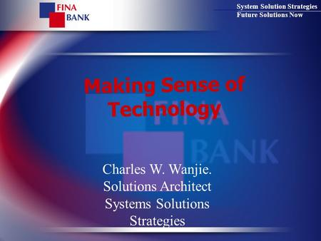 System Solution Strategies Future Solutions Now Making Sense of Technology Charles W. Wanjie. Solutions Architect Systems Solutions Strategies.