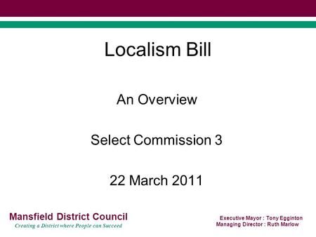 Executive Mayor : Tony Egginton Managing Director : Ruth Marlow Mansfield District Council Creating a District where People can Succeed Localism Bill An.