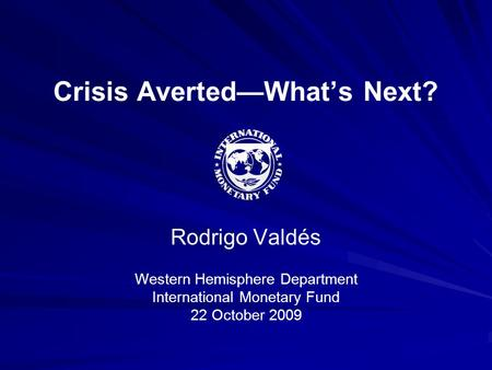 Crisis Averted—What's Next? Rodrigo Valdés Western Hemisphere Department International Monetary Fund 22 October 2009.