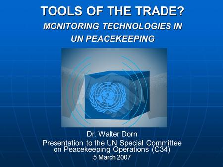 TOOLS OF THE TRADE? MONITORING TECHNOLOGIES IN UN PEACEKEEPING Dr. Walter Dorn Presentation to the UN Special Committee on Peacekeeping Operations (C34)