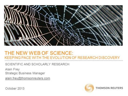SCIENTIFIC AND SCHOLARLY RESEARCH Alain Frey Strategic Business Manager October 2013 THE NEW WEB OF SCIENCE: KEEPING PACE.