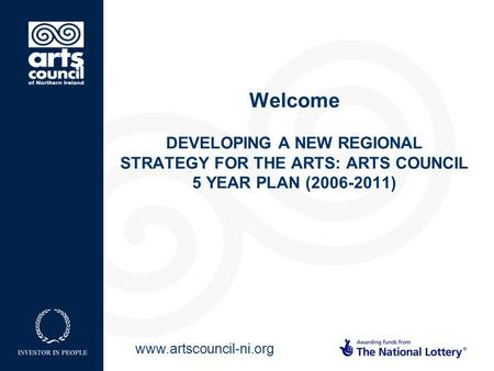 Www.artscouncil-ni.org Welcome DEVELOPING A NEW REGIONAL STRATEGY FOR THE ARTS: ARTS COUNCIL 5 YEAR PLAN (2006-2011)
