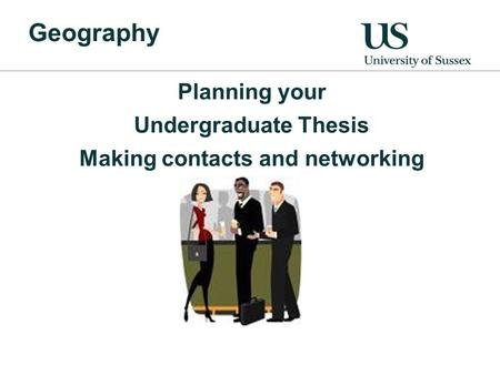Geography Planning your Undergraduate Thesis Making contacts and networking.
