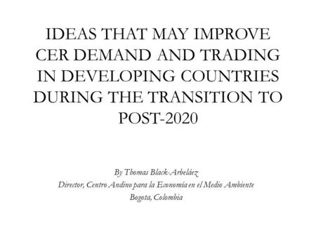 IDEAS THAT MAY IMPROVE CER DEMAND AND TRADING IN DEVELOPING COUNTRIES DURING THE TRANSITION TO POST-2020 By Thomas Black-Arbeláez Director, Centro Andino.